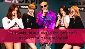 DJ Snake, BLACKPINK'in Yeni Şarkısında Neden Yer Almadığını Söyledi